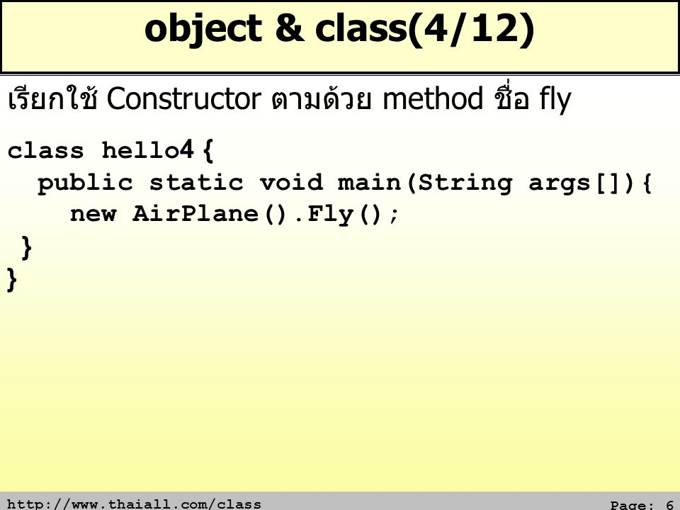 Page: 6 object & class(4/12) class hello4 { public static void main(String args[]){ new AirPlane().Fly(); } เรียกใช้ Constructor ตามด้วย method ชื่อ fly
