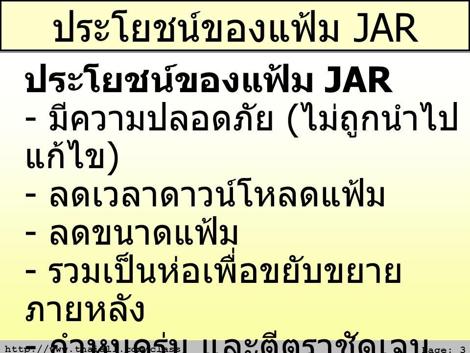 http://www.thaiall.com/class Page: 3 ประโยชน์ของแฟ้ม JAR ประโยชน์ของแฟ้ม JAR - มีความปลอดภัย ( ไม่ถูกนำไป แก้ไข ) - ลดเวลาดาวน์โหลดแฟ้ม - ลดขนาดแฟ้ม - รวมเป็นห่อเพื่อขยับขยาย ภายหลัง - กำหนดรุ่น และตีตราชัดเจน - พกพาสะดวก