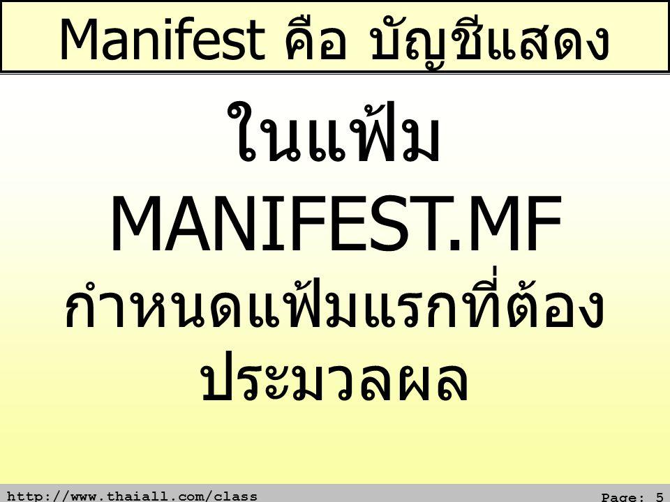 http://www.thaiall.com/class Page: 5 Manifest คือ บัญชีแสดง ในแฟ้ม MANIFEST.MF กำหนดแฟ้มแรกที่ต้อง ประมวลผล Manifest-Version: 1.0 Main-Class: x