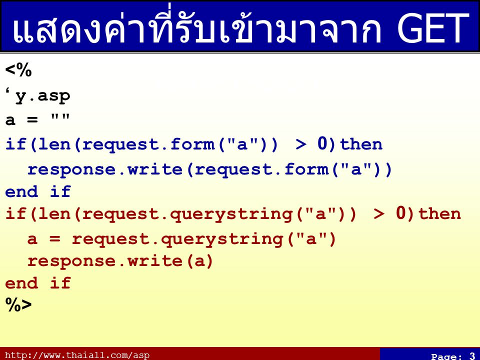 http://www.thaiall.com/asp Page: 3 แสดงค่าที่รับเข้ามาจาก GET และ POST <% ' y.asp a = if(len(request.form( a )) > 0)then response.write(request.form( a )) end if if(len(request.querystring( a )) > 0)then a = request.querystring( a ) response.write(a) end if %>