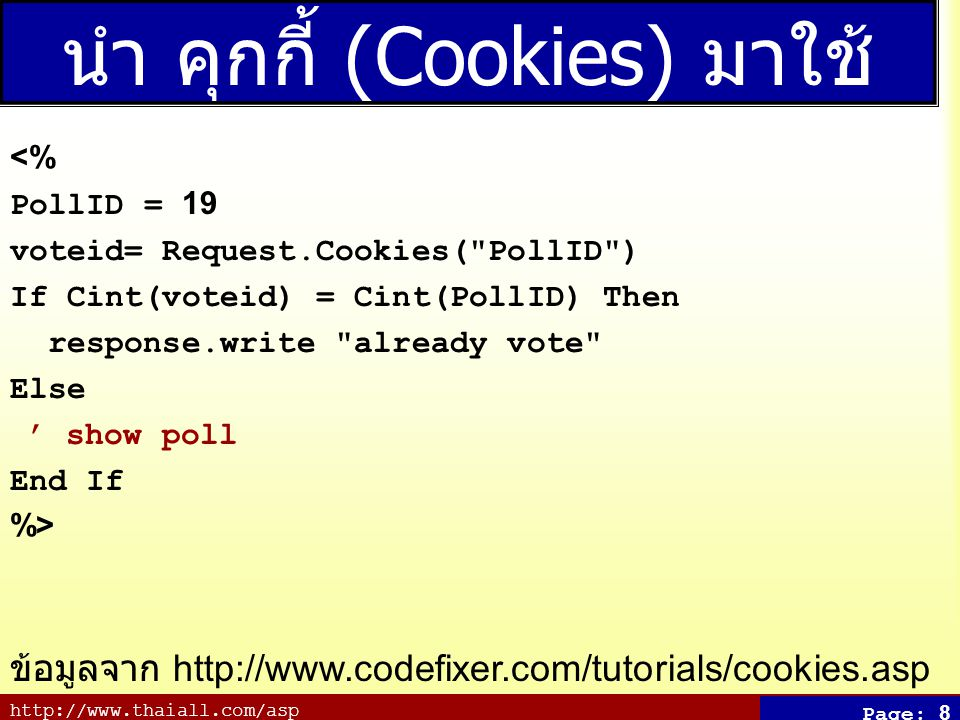 http://www.thaiall.com/asp Page: 8 นำ คุกกี้ (Cookies) มาใช้ <% PollID = 19 voteid= Request.Cookies( PollID ) If Cint(voteid) = Cint(PollID) Then response.write already vote Else ' show poll End If %> ข้อมูลจาก http://www.codefixer.com/tutorials/cookies.asp