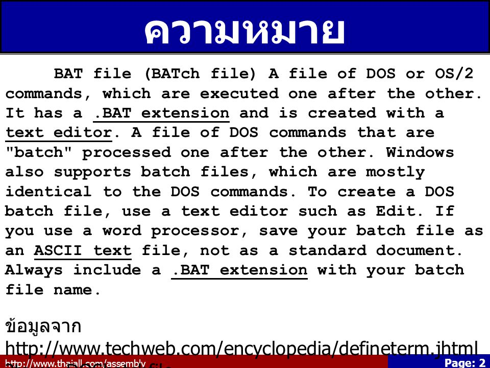 http://www.thaiall.com/assembly Page: 2 ความหมาย BAT file (BATch file) A file of DOS or OS/2 commands, which are executed one after the other. It has