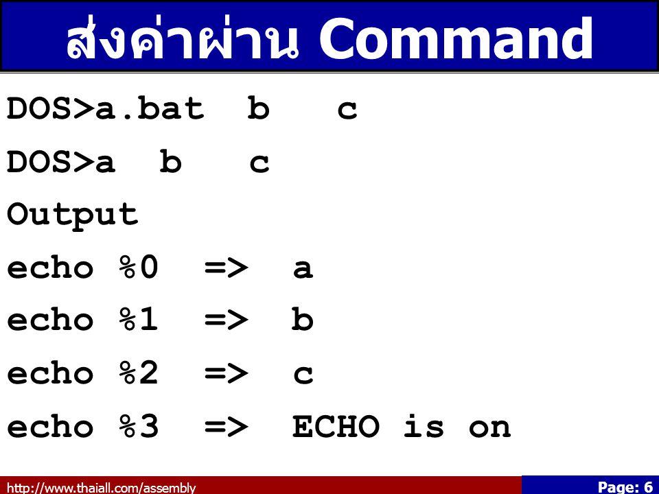 http://www.thaiall.com/assembly Page: 7 เลื่อนค่าที่ส่งผ่าน Command Line DOS>a.bat b c DOS>a b c Output echo %1 => b shift echo %1 => c shift echo %1 => ECHO is on