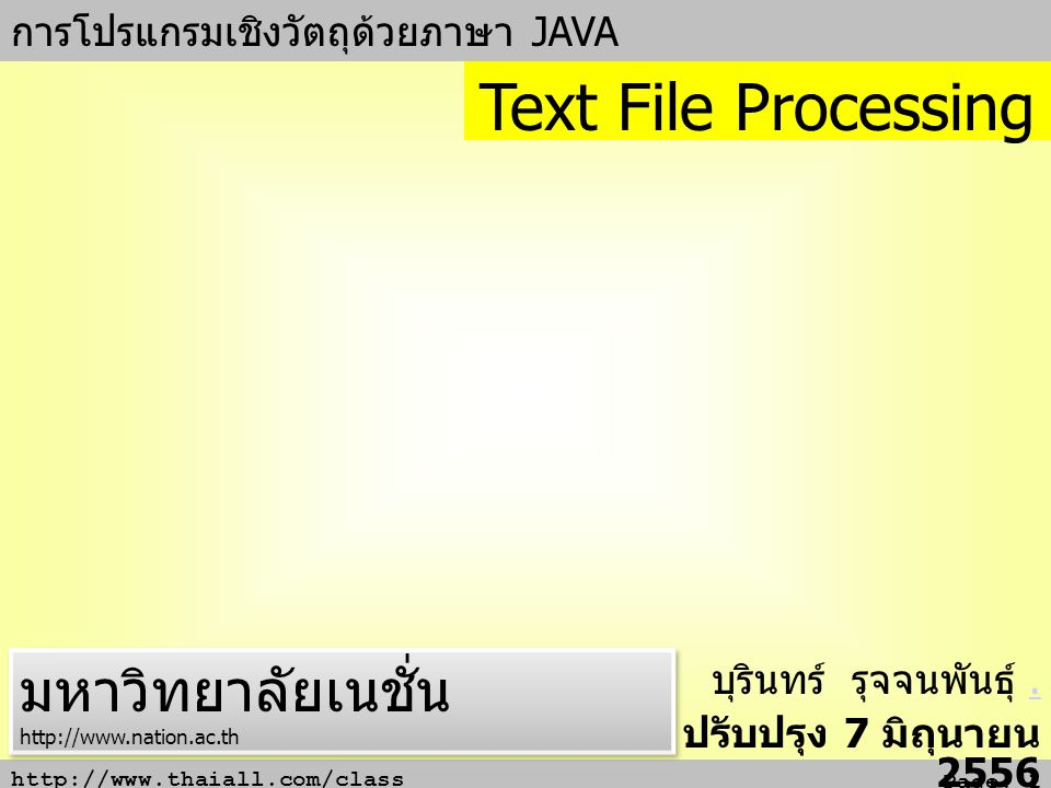 http://www.thaiall.com/class Page: 1 การโปรแกรมเชิงวัตถุด้วยภาษา JAVA บุรินทร์ รุจจนพันธุ์.. ปรับปรุง 7 มิถุนายน 2556 Text File Processing มหาวิทยาลัย