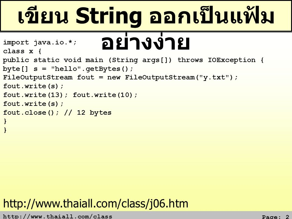 http://www.thaiall.com/class Page: 2 เขียน String ออกเป็นแฟ้ม อย่างง่าย import java.io.*; class x { public static void main (String args[]) throws IOException { byte[] s = hello .getBytes(); FileOutputStream fout = new FileOutputStream( y.txt ); fout.write(s); fout.write(13); fout.write(10); fout.write(s); fout.close(); // 12 bytes } http://www.thaiall.com/class/j06.htm