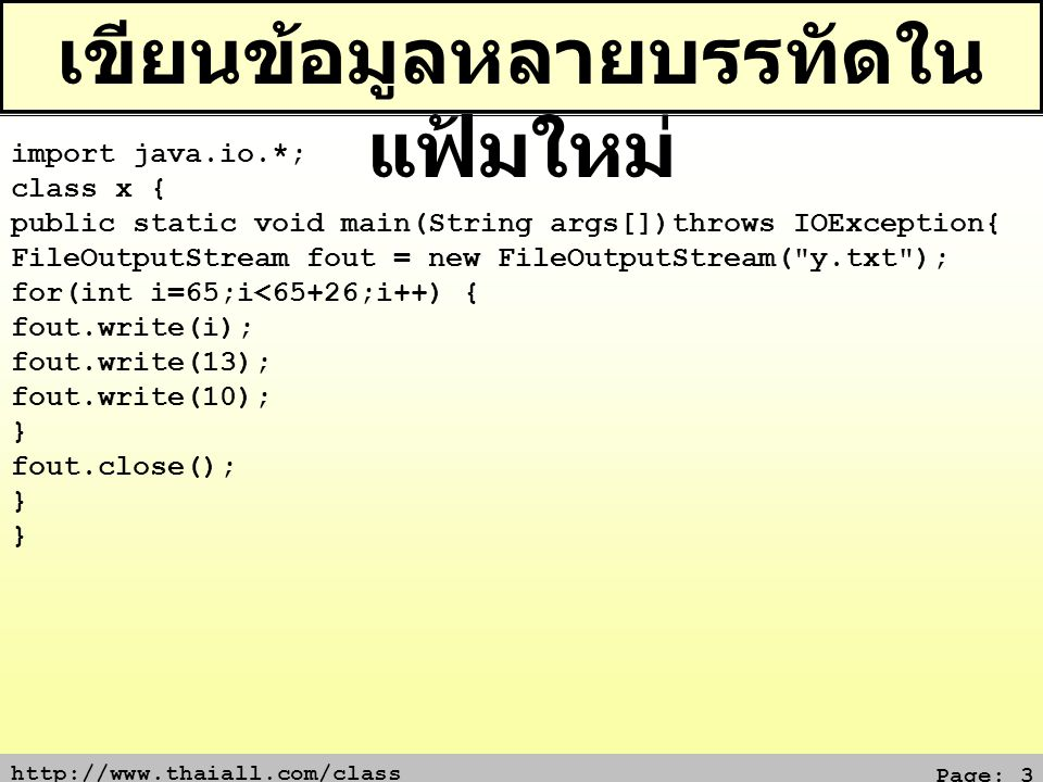http://www.thaiall.com/class Page: 3 เขียนข้อมูลหลายบรรทัดใน แฟ้มใหม่ import java.io.*; class x { public static void main(String args[])throws IOException{ FileOutputStream fout = new FileOutputStream( y.txt ); for(int i=65;i<65+26;i++) { fout.write(i); fout.write(13); fout.write(10); } fout.close(); }