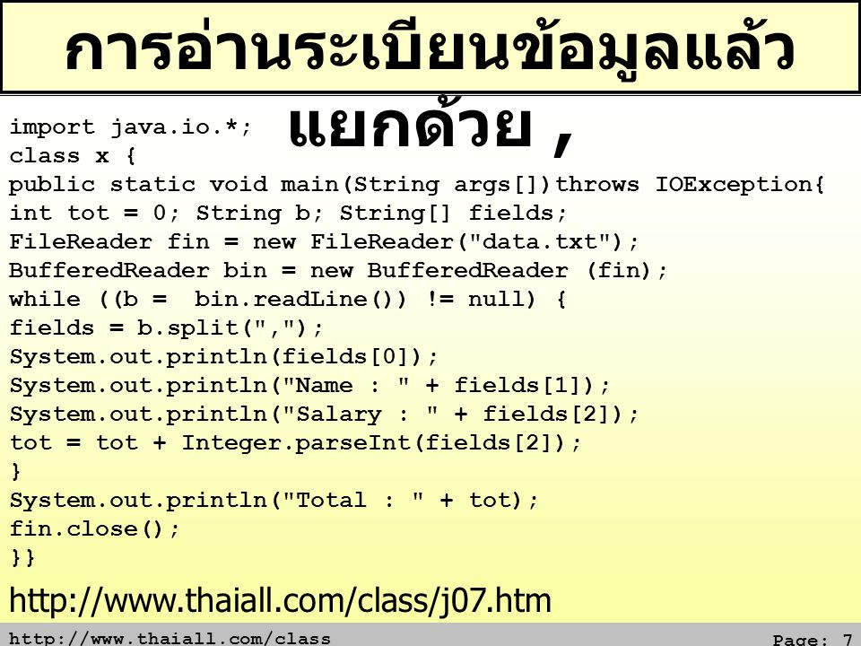http://www.thaiall.com/class Page: 7 การอ่านระเบียนข้อมูลแล้ว แยกด้วย, import java.io.*; class x { public static void main(String args[])throws IOException{ int tot = 0; String b; String[] fields; FileReader fin = new FileReader( data.txt ); BufferedReader bin = new BufferedReader (fin); while ((b = bin.readLine()) != null) { fields = b.split( , ); System.out.println(fields[0]); System.out.println( Name : + fields[1]); System.out.println( Salary : + fields[2]); tot = tot + Integer.parseInt(fields[2]); } System.out.println( Total : + tot); fin.close(); }} http://www.thaiall.com/class/j07.htm