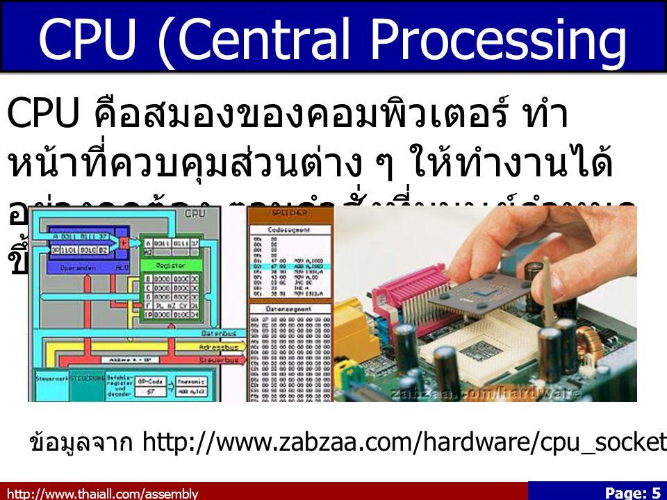 http://www.thaiall.com/assembly Page: 5 CPU (Central Processing Unit) CPU คือสมองของคอมพิวเตอร์ ทำ หน้าที่ควบคุมส่วนต่าง ๆ ให้ทำงานได้ อย่างถูกต้อง ตามคำสั่งที่มนุษย์กำหนด ขึ้น ข้อมูลจาก http://www.zabzaa.com/hardware/cpu_socket.htm