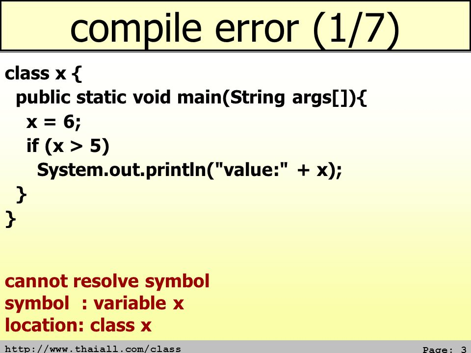 http://www.thaiall.com/class Page: 3 compile error (1/7) class x { public static void main(String args[]){ x = 6; if (x > 5) System.out.println( value: + x); } cannot resolve symbol symbol : variable x location: class x