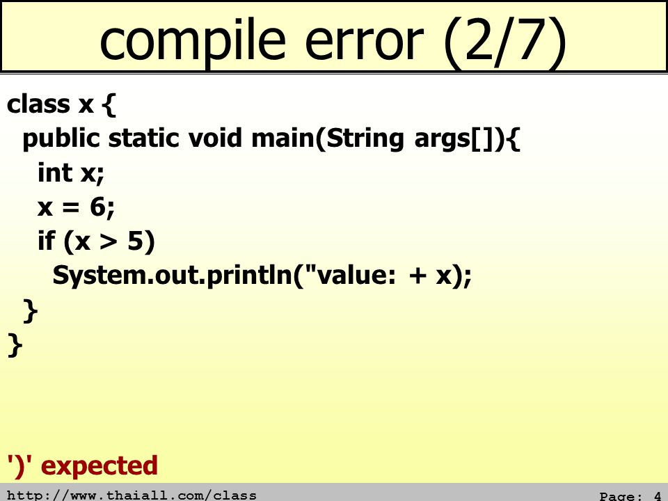 http://www.thaiall.com/class Page: 4 compile error (2/7) class x { public static void main(String args[]){ int x; x = 6; if (x > 5) System.out.println( value: + x); } ) expected