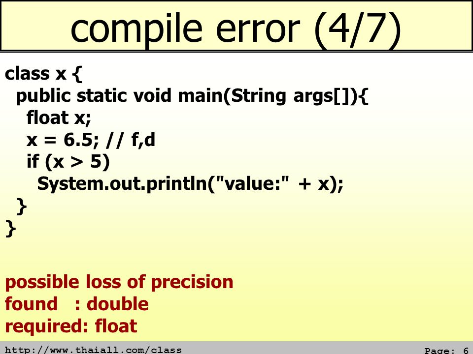 http://www.thaiall.com/class Page: 6 compile error (4/7) class x { public static void main(String args[]){ float x; x = 6.5; // f,d if (x > 5) System.out.println( value: + x); } possible loss of precision found : double required: float