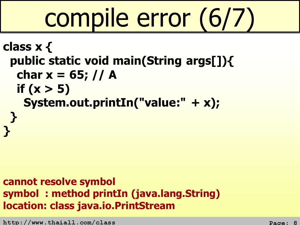 http://www.thaiall.com/class Page: 8 compile error (6/7) class x { public static void main(String args[]){ char x = 65; // A if (x > 5) System.out.printIn( value: + x); } cannot resolve symbol symbol : method printIn (java.lang.String) location: class java.io.PrintStream