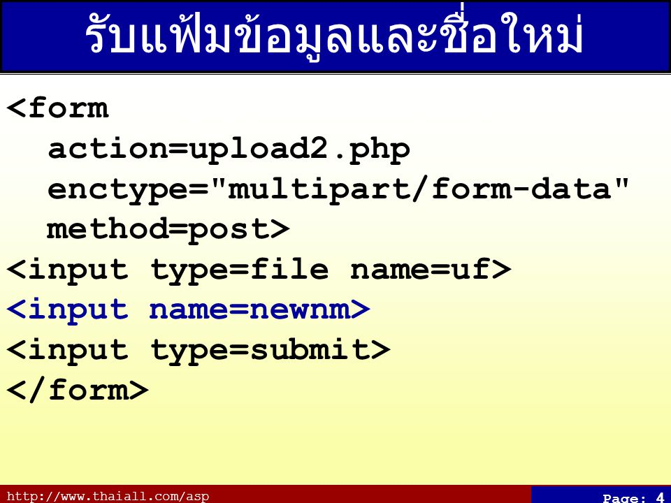 http://www.thaiall.com/asp Page: 4 รับแฟ้มข้อมูลและชื่อใหม่ (upload2.htm) <form action=upload2.php enctype= multipart/form-data method=post>
