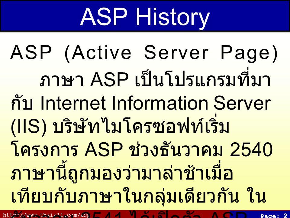 http://www.thaiall.com/asp Page: 2 ASP History ASP (Active Server Page) ภาษา ASP เป็นโปรแกรมที่มา กับ Internet Information Server (IIS) บริษัทไมโครซอฟท์เริ่ม โครงการ ASP ช่วงธันวาคม 2540 ภาษานี้ถูกมองว่ามาล่าช้าเมื่อ เทียบกับภาษาในกลุ่มเดียวกัน ใน ธันวาคม 2541 ได้เปิดตัว ASP 2.0 ใน WindowsNT4 และ ASP 3.0 ใน Windows 2000