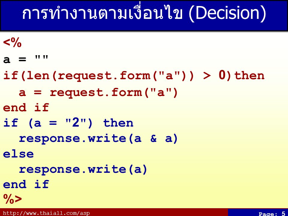http://www.thaiall.com/asp Page: 5 การทำงานตามเงื่อนไข (Decision) <% a = if(len(request.form( a )) > 0)then a = request.form( a ) end if if (a = 2 ) then response.write(a & a) else response.write(a) end if %>