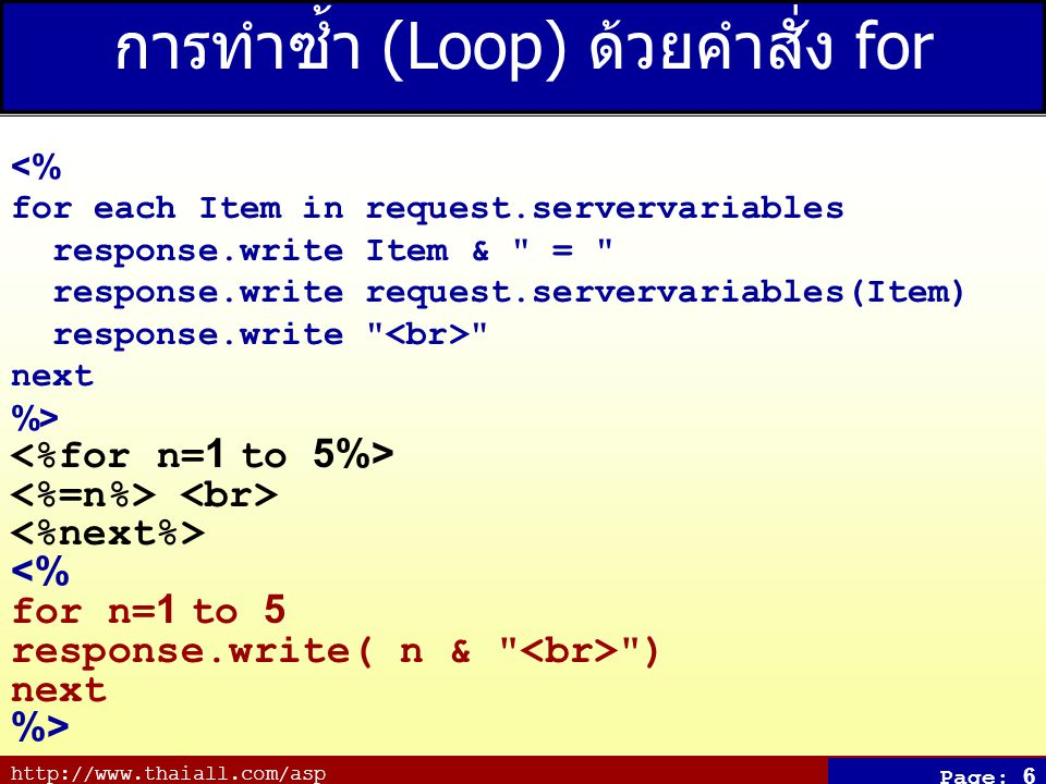 http://www.thaiall.com/asp Page: 6 การทำซ้ำ (Loop) ด้วยคำสั่ง for <% for each Item in request.servervariables response.write Item &