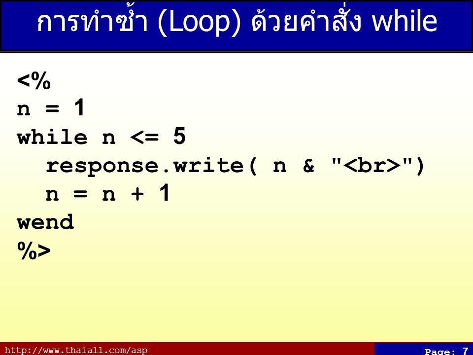 http://www.thaiall.com/asp Page: 7 การทำซ้ำ (Loop) ด้วยคำสั่ง while <% n = 1 while n <= 5 response.write( n & ) n = n + 1 wend %>