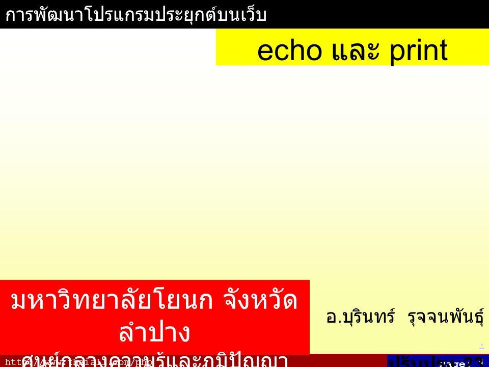 http://www.thaiall.com/php Page: 1 การพัฒนาโปรแกรมประยุกต์บนเว็บ อ. บุรินทร์ รุจจนพันธุ์.. ปรับปรุง 23 มิถุนายน 2550 echo และ print มหาวิทยาลัยโยนก จั
