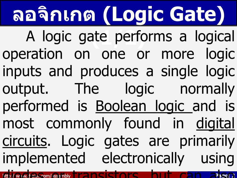 http://www.thaiall.com/assembly Page: 2 ลอจิกเกต (Logic Gate) (1/2) A logic gate performs a logical operation on one or more logic inputs and produces