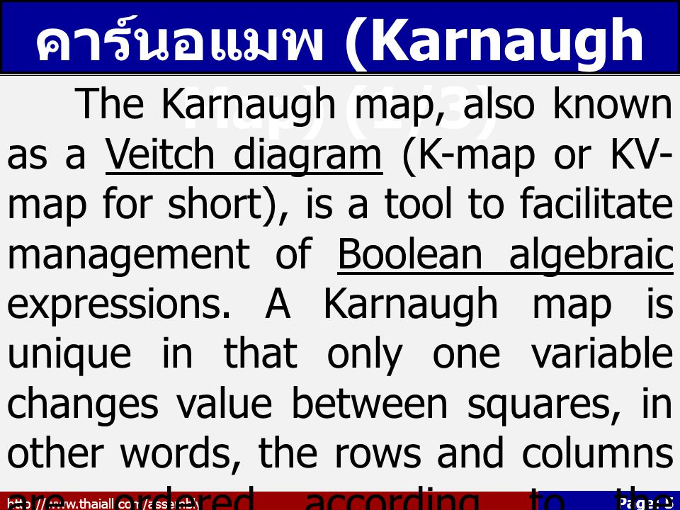 http://www.thaiall.com/assembly Page: 5 คาร์นอแมพ (Karnaugh Map) (1/3) The Karnaugh map, also known as a Veitch diagram (K-map or KV- map for short), is a tool to facilitate management of Boolean algebraic expressions.