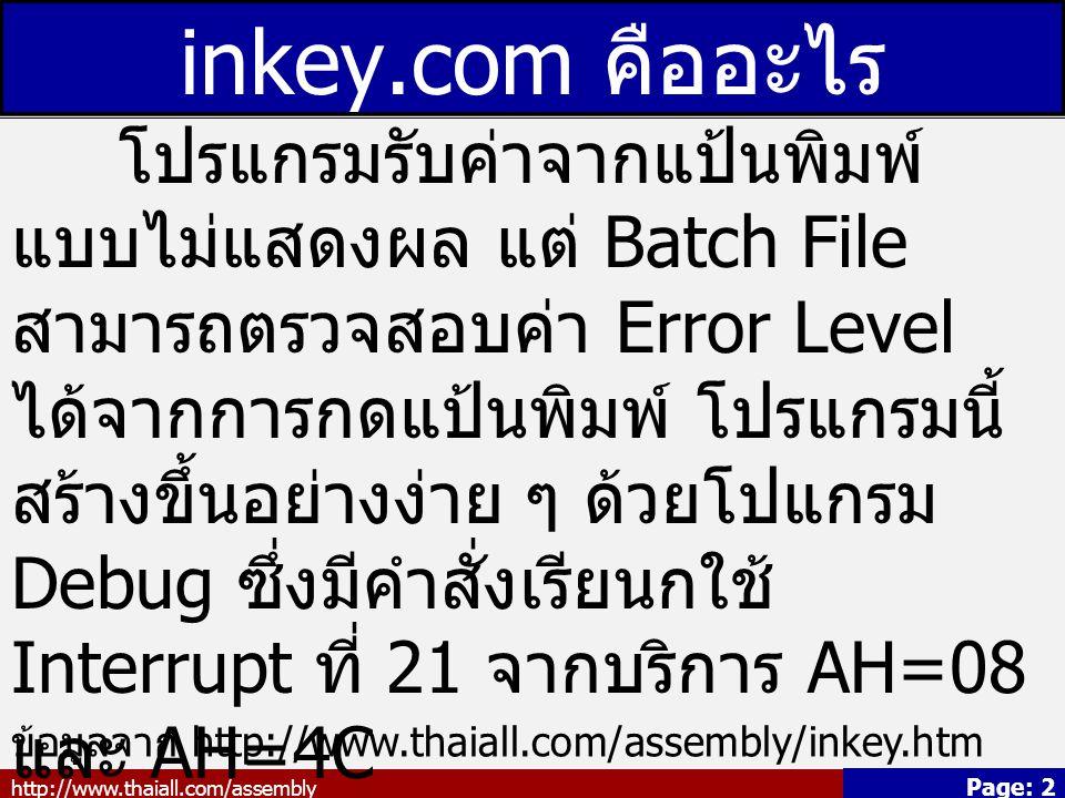 http://www.thaiall.com/assembly Page: 2 inkey.com คืออะไร โปรแกรมรับค่าจากแป้นพิมพ์ แบบไม่แสดงผล แต่ Batch File สามารถตรวจสอบค่า Error Level ได้จากการกดแป้นพิมพ์ โปรแกรมนี้ สร้างขึ้นอย่างง่าย ๆ ด้วยโปแกรม Debug ซึ่งมีคำสั่งเรียนกใช้ Interrupt ที่ 21 จากบริการ AH=08 และ AH=4C จึงนำมาประยุกต์ใช้เป็นเมนูใน Batch File ได้อย่างมีประสิทธิภาพ ในโปรแกรมเมนูยุค DOS ข้อมูลจาก http://www.thaiall.com/assembly/inkey.htm