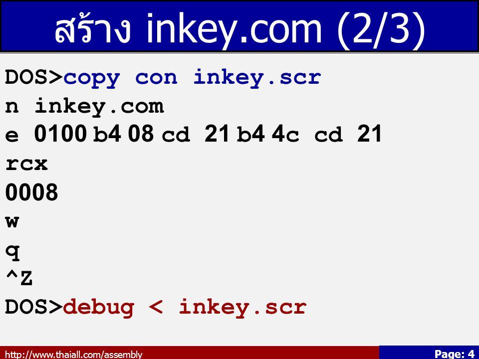 http://www.thaiall.com/assembly Page: 4 สร้าง inkey.com (2/3) DOS>copy con inkey.scr n inkey.com e 0100 b4 08 cd 21 b4 4c cd 21 rcx 0008 w q ^Z DOS>debug < inkey.scr