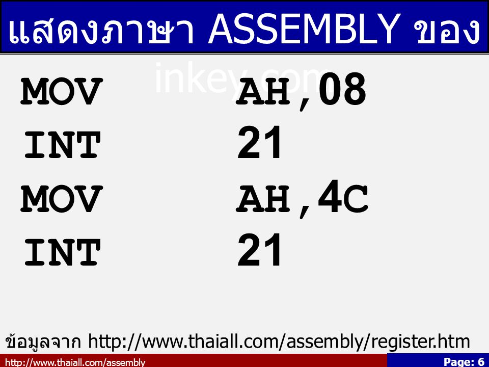 http://www.thaiall.com/assembly Page: 6 แสดงภาษา ASSEMBLY ของ inkey.com MOV AH,08 INT 21 MOV AH,4C INT 21 ข้อมูลจาก http://www.thaiall.com/assembly/register.htm