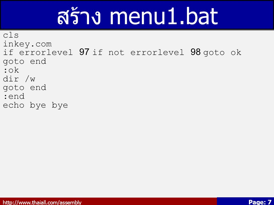 http://www.thaiall.com/assembly Page: 7 สร้าง menu1.bat cls inkey.com if errorlevel 97 if not errorlevel 98 goto ok goto end :ok dir /w goto end :end