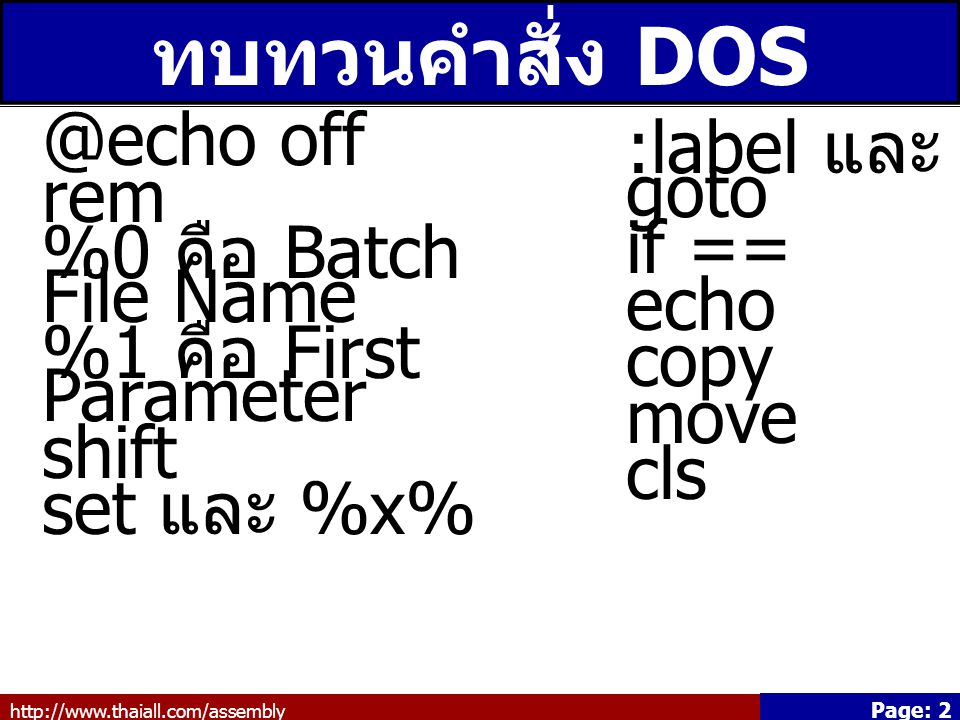 http://www.thaiall.com/assembly Page: 2 ทบทวนคำสั่ง DOS @echo off rem %0 คือ Batch File Name %1 คือ First Parameter shift set และ %x% :label และ goto if == echo copy move cls