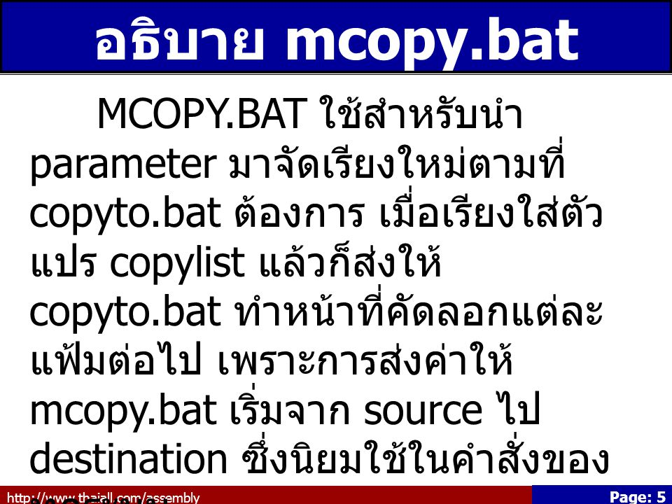 http://www.thaiall.com/assembly Page: 6 mcopy.bat *.doc b.ppt c.xls c:\x @echo off set copylist= :start if %2 == goto end set copylist=%copylist% %1 shift goto start :end set destination=%1 copyto %destination% %copylist%