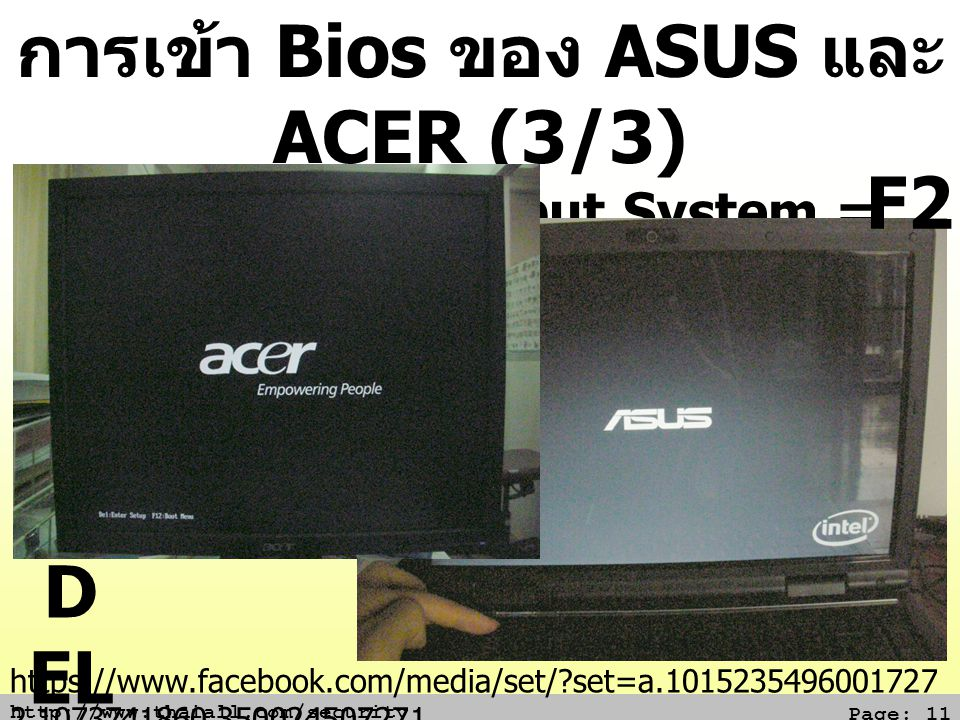 http://www.thaiall.com/security Page: 11 การเข้า Bios ของ ASUS และ ACER (3/3) Basic Input/Output System = โปรแกรมเล็กใน ROM D EL F2 https://www.facebo