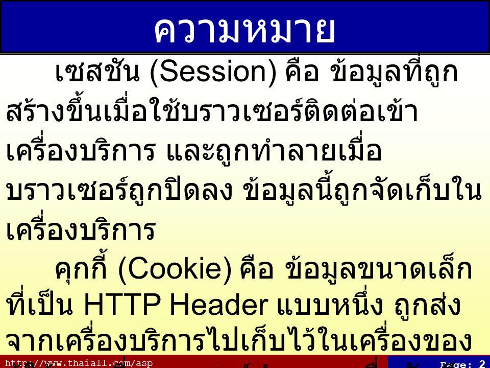 http://www.thaiall.com/asp Page: 2 ความหมาย เซสชัน (Session) คือ ข้อมูลที่ถูก สร้างขึ้นเมื่อใช้บราวเซอร์ติดต่อเข้า เครื่องบริการ และถูกทำลายเมื่อ บราวเซอร์ถูกปิดลง ข้อมูลนี้ถูกจัดเก็บใน เครื่องบริการ คุกกี้ (Cookie) คือ ข้อมูลขนาดเล็ก ที่เป็น HTTP Header แบบหนึ่ง ถูกส่ง จากเครื่องบริการไปเก็บไว้ในเครื่องของ ผู้ใช้ตามที่บราวเซอร์กำหนด เพื่อบันทึก ข้อมูลการเข้าเยี่ยมชม เมื่อผู้ใช้เข้าไป เยี่ยมชมเว็บไซต์อีกครั้ง เครื่องบริการจะ ใช้ข้อมูลคุกกี้ที่มีอยู่ในเครื่องของผู้ใช้ได้ ทันที