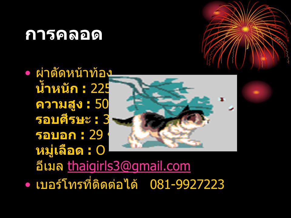 การคลอด ผ่าตัดหน้าท้อง น้ำหนัก : 2250 กรัม ความสูง : 50 ซม. รอบศีรษะ : 32 ซม. รอบอก : 29 ซม. หมู่เลือด : O อีเมล thaigirls3@gmail.com เบอร์โทรที่ติดต่
