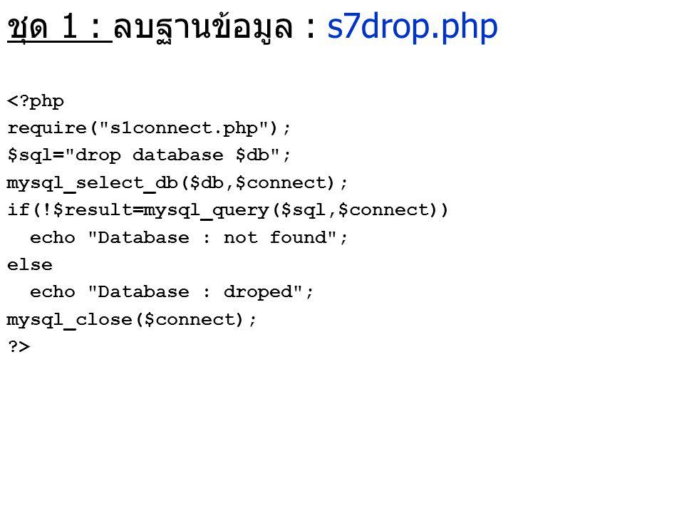 ชุด 1 : ลบฐานข้อมูล : s7drop.php <?php require(