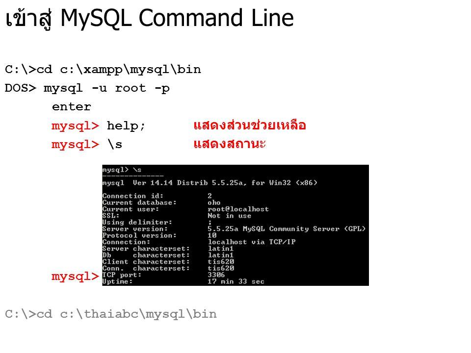 เข้าสู่ MySQL Command Line C:\>cd c:\xampp\mysql\bin DOS> mysql -u root -p enter mysql> help; แสดงส่วนช่วยเหลือ mysql> \s แสดงสถานะ mysql> quit; ออกจา