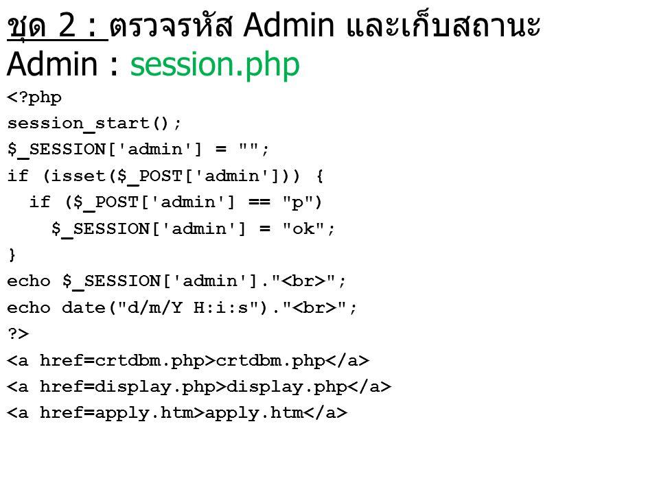 ชุด 2 : ตรวจรหัส Admin และเก็บสถานะ Admin : session.php <?php session_start(); $_SESSION['admin'] =