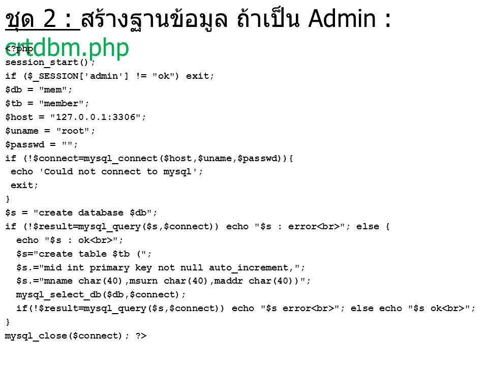 ชุด 2 : สร้างฐานข้อมูล ถ้าเป็น Admin : crtdbm.php <?php session_start(); if ($_SESSION['admin'] !=