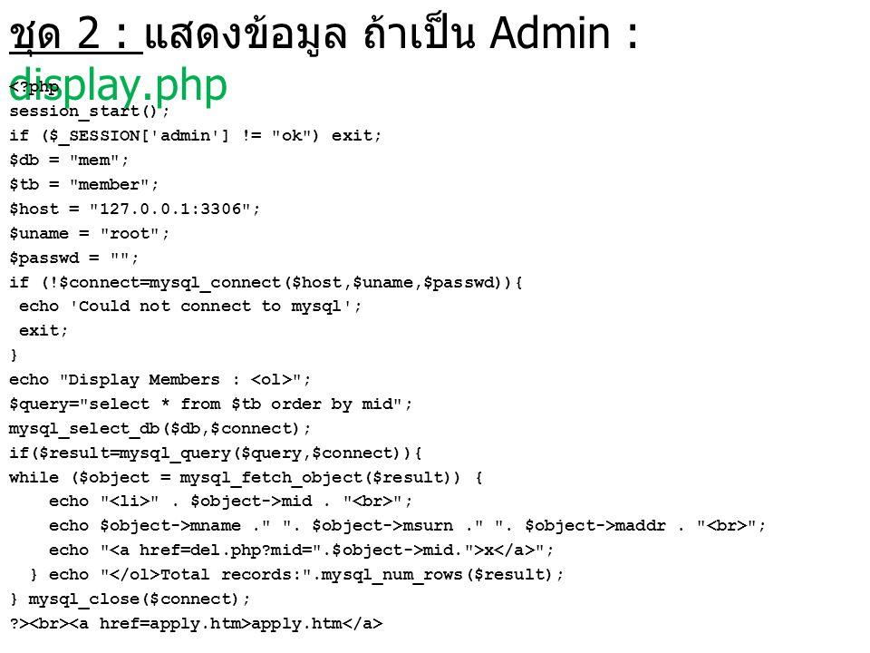 ชุด 2 : แสดงข้อมูล ถ้าเป็น Admin : display.php <?php session_start(); if ($_SESSION['admin'] !=