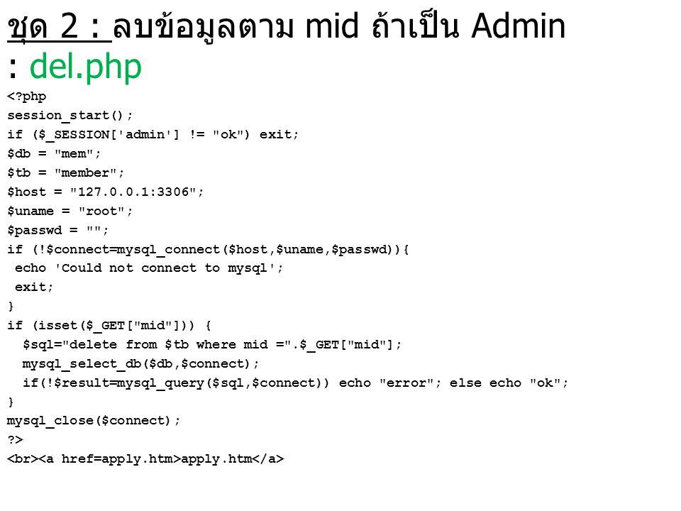 ชุด 2 : ลบข้อมูลตาม mid ถ้าเป็น Admin : del.php <?php session_start(); if ($_SESSION['admin'] !=