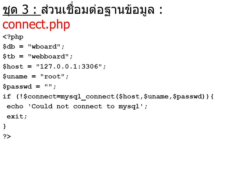ชุด 3 : ส่วนเชื่อมต่อฐานข้อมูล : connect.php <?php $db =