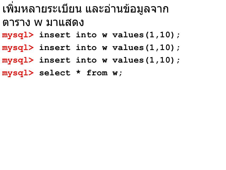 เพิ่มหลายระเบียน และอ่านข้อมูลจาก ตาราง w มาแสดง mysql> insert into w values(1,10); mysql> select * from w;