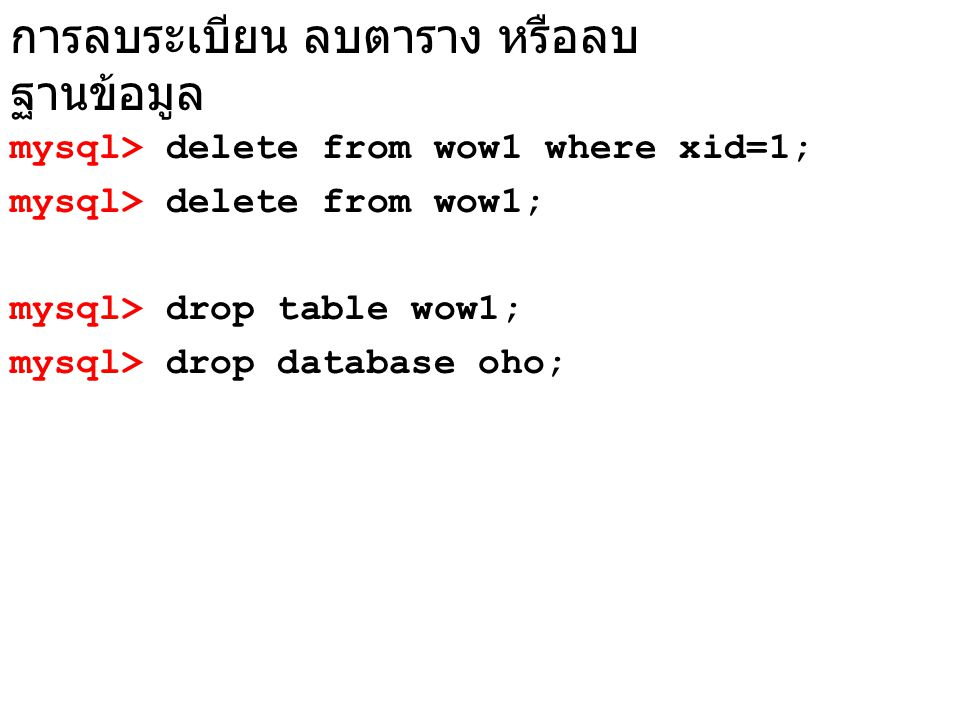 ปรับปรุงข้อมูล mysql> update wow1 set xname= tom ->where xid=1; mysql> update wow1 set ->xname= tom , ->xsalary=3000 ->where xid=2; mysql> update w set w2=5;
