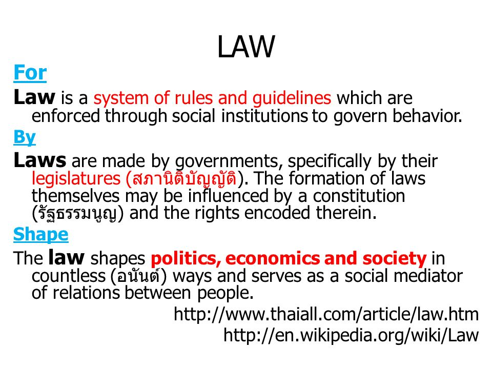 LAW For Law is a system of rules and guidelines which are enforced through social institutions to govern behavior. By Laws are made by governments, sp