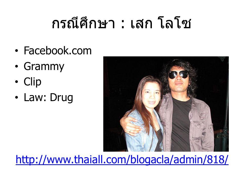 กรณีศึกษา : เสก โลโซ Facebook.com Grammy Clip Law: Drug http://www.thaiall.com/blogacla/admin/818/