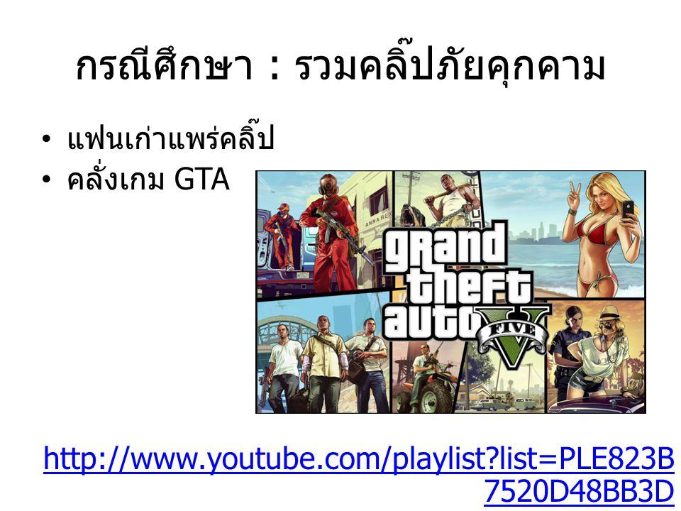 กรณีศึกษา : รวมคลิ๊ปภัยคุกคาม แฟนเก่าแพร่คลิ๊ป คลั่งเกม GTA http://www.youtube.com/playlist?list=PLE823B 7520D48BB3D