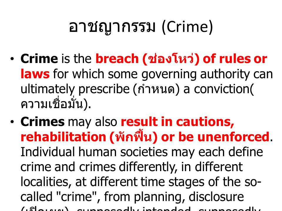 อาชญากรรม (Crime) Crime is the breach ( ช่องโหว่ ) of rules or laws for which some governing authority can ultimately prescribe ( กำหนด ) a conviction( ความเชื่อมั่น ).