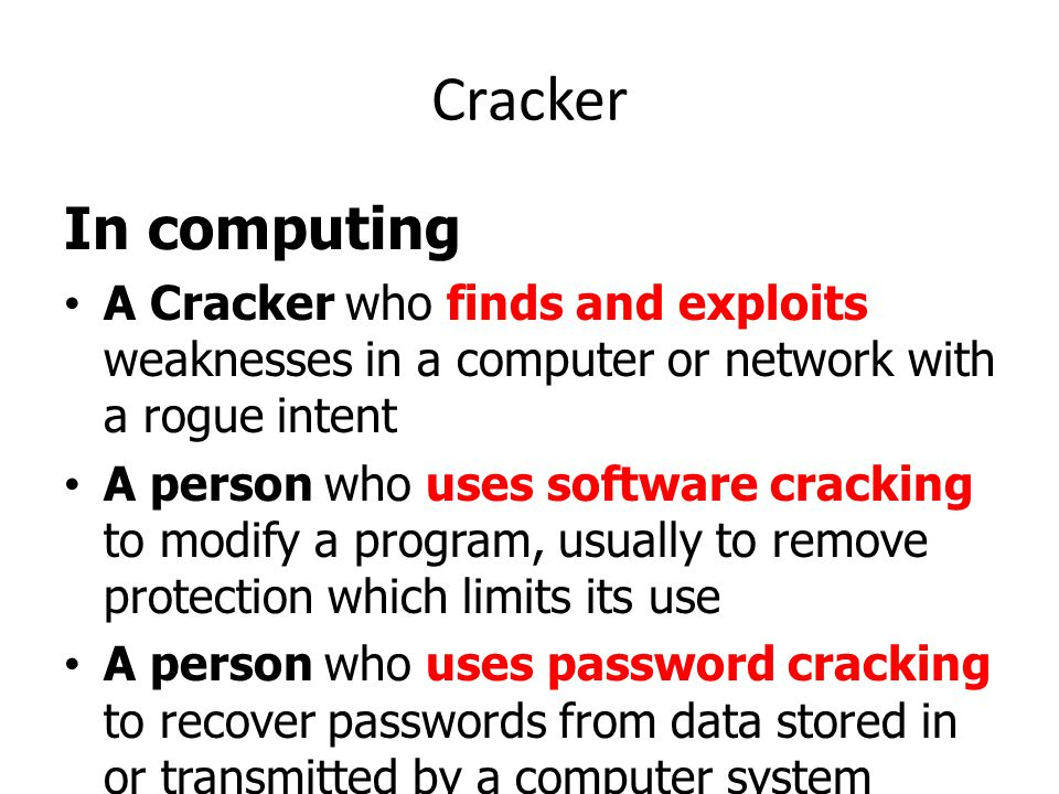 Cracker In computing A Cracker who finds and exploits weaknesses in a computer or network with a rogue intent A person who uses software cracking to m