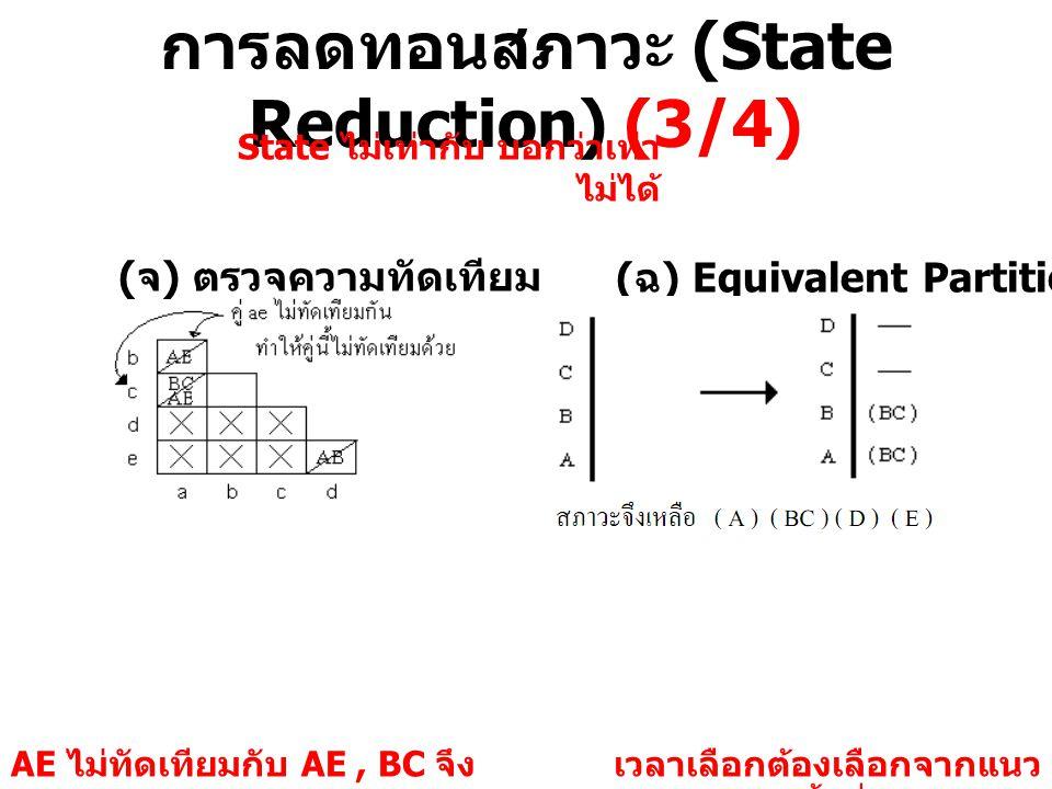 การลดทอนสภาวะ (State Reduction) (3/4) ( จ ) ตรวจความทัดเทียม ( ฉ ) Equivalent Partition AE ไม่ทัดเทียมกับ AE, BC จึง แยกคู่ AE ออกจากกัน เวลาเลือกต้อง