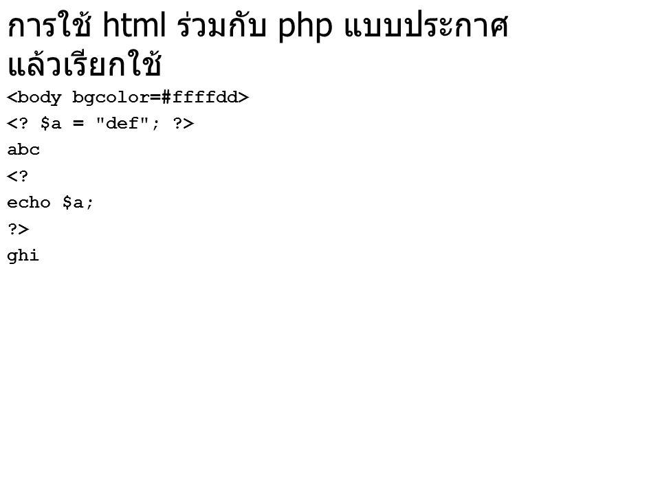การใช้ html ร่วมกับ php แบบประกาศ แล้วเรียกใช้ abc <? echo $a; ?> ghi