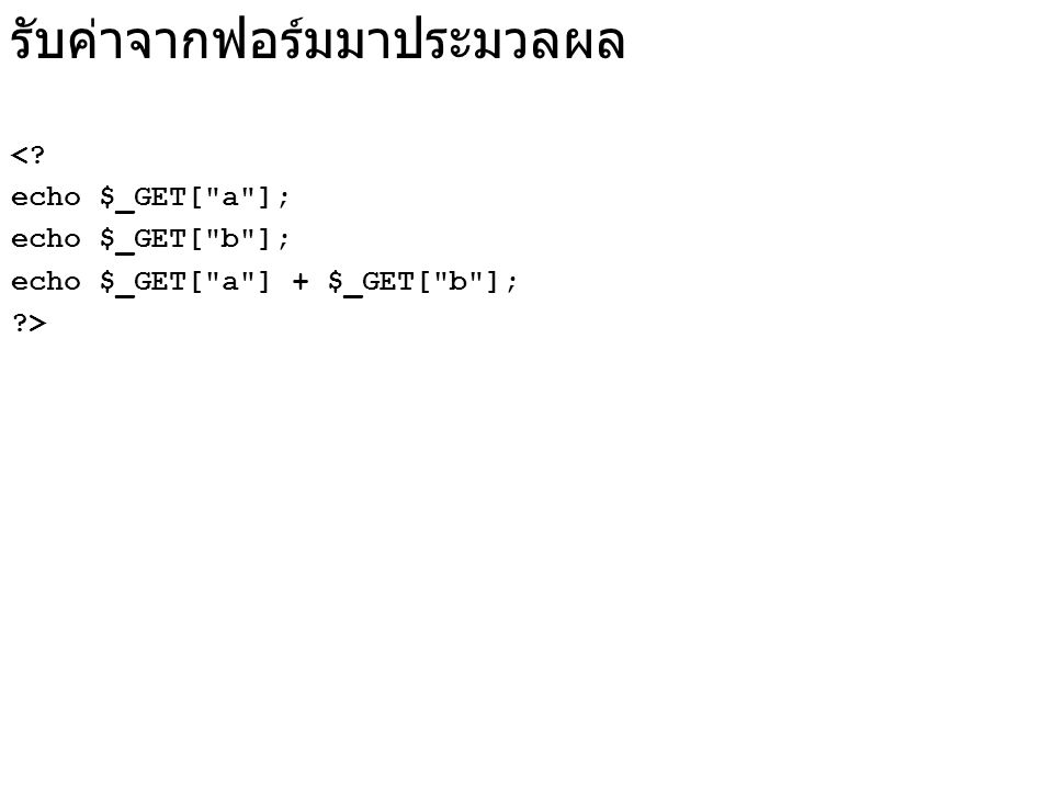รับค่าจากฟอร์มมาประมวลผล <? echo $_GET[ a ]; echo $_GET[ b ]; echo $_GET[ a ] + $_GET[ b ]; ?>